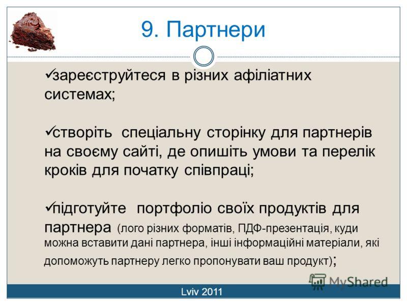 9. Партнери Lviv 2011 зареєструйтеся в різних афіліатних системах; створіть спеціальну сторінку для партнерів на своєму сайті, де опишіть умови та перелік кроків для початку співпраці; підготуйте портфоліо своїх продуктів для партнера (лого різних фо