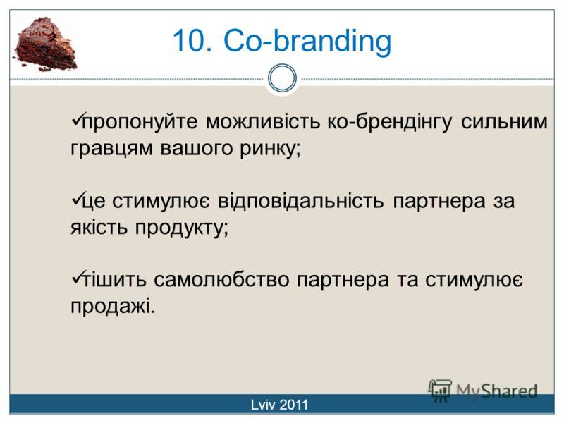 10. Co-branding Lviv 2011 пропонуйте можливість ко-брендінгу сильним гравцям вашого ринку; це стимулює відповідальність партнера за якість продукту; тішить самолюбство партнера та стимулює продажі.