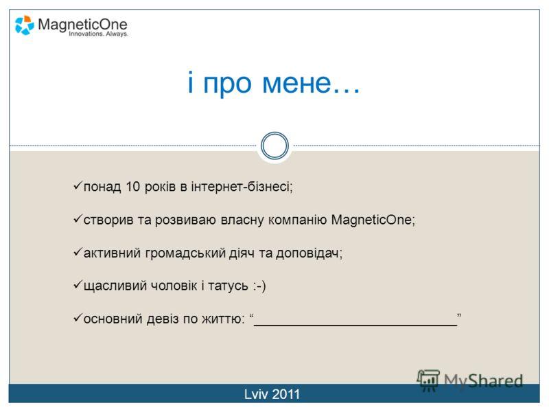 і про мене… понад 10 років в інтернет-бізнесі; створив та розвиваю власну компанію MagneticOne; активний громадський діяч та доповідач; щасливий чоловік і татусь :-) основний девіз по життю: ___________________________ Lviv 2011