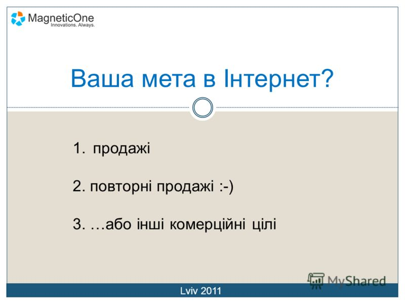 Ваша мета в Інтернет? 1.продажі 2. повторні продажі :-) 3. …або інші комерційні цілі Lviv 2011