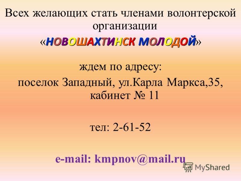 Всех желающих стать членами волонтерской организации НОВОШАХТИНСКМОЛОДОЙ « НОВОШАХТИНСК МОЛОДОЙ » ждем по адресу: поселок Западный, ул.Карла Маркса,35, кабинет 11 тел: 2-61-52 e-mail: kmpnov@mail.ru