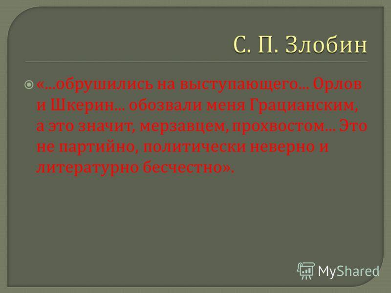 «... обрушились на выступающего... Орлов и Шкерин... обозвали меня Грацианским, а это значит, мерзавцем, прохвостом... Это не партийно, политически неверно и литературно бесчестно ».