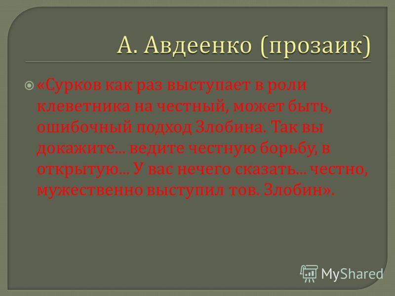 « Сурков как раз выступает в роли клеветника на честный, может быть, ошибочный подход Злобина. Так вы докажите... ведите честную борьбу, в открытую... У вас нечего сказать... честно, мужественно выступил тов. Злобин ».
