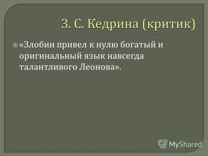 « Злобин привел к нулю богатый и оригинальный язык навсегда талантливого Леонова ».
