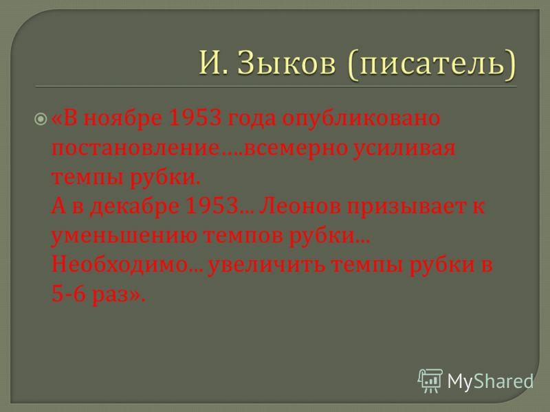 « В ноябре 1953 года опубликовано постановление …. всемерно усиливая темпы рубки. А в декабре 1953... Леонов призывает к уменьшению темпов рубки... Необходимо... увеличить темпы рубки в 5-6 раз ».