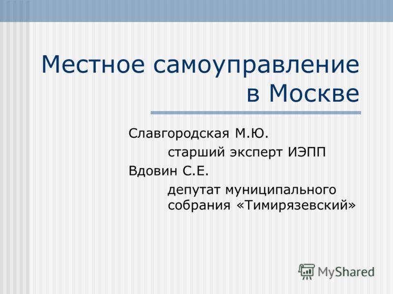 Местное самоуправление в Москве Славгородская М.Ю. старший эксперт ИЭПП Вдовин С.Е. депутат муниципального собрания «Тимирязевский»