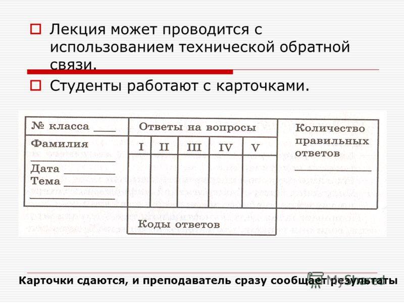 Лекция может проводится с использованием технической обратной связи. Студенты работают с карточками. Карточки сдаются, и преподаватель сразу сообщает результаты