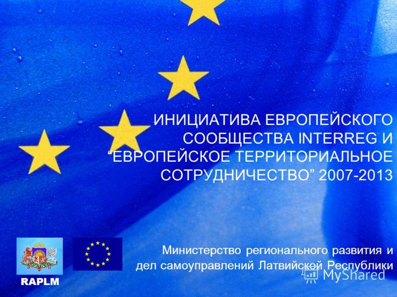 ИНИЦИАТИВА ЕВРОПЕЙСКОГО СООБЩЕСТВА INTERREG И EВРОПЕЙСКОЕ ТЕРРИТОРИАЛЬНОЕ СОТРУДНИЧЕСТВО 2007-2013 Mинистерство регионального развития и дел самоуправлений Латвийской Республики RAPLM