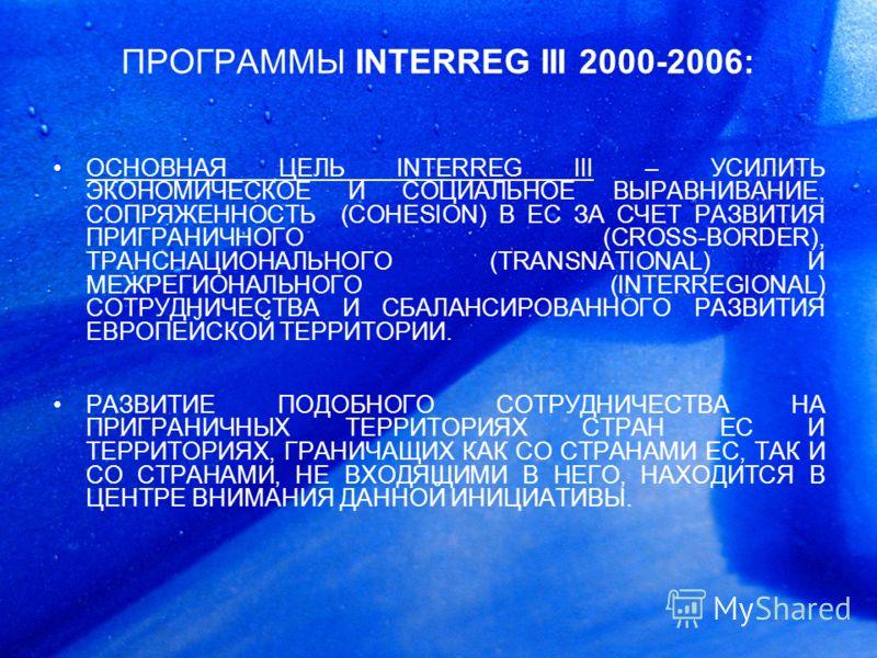 ПРОГРАММЫ INTERREG III 2000-2006: ОСНОВНАЯ ЦЕЛЬ INTERREG III – УСИЛИТЬ ЭКОНОМИЧЕСКОЕ И СОЦИАЛЬНОЕ ВЫРАВНИВАНИЕ, СОПРЯЖЕННОСТЬ (COHESION) В ЕС ЗА СЧЕТ РАЗВИТИЯ ПРИГРАНИЧНОГО (CROSS-BORDER), ТРАНСНАЦИОНАЛЬНОГО (TRANSNATIONAL) И МЕЖРЕГИОНАЛЬНОГО (INTERR