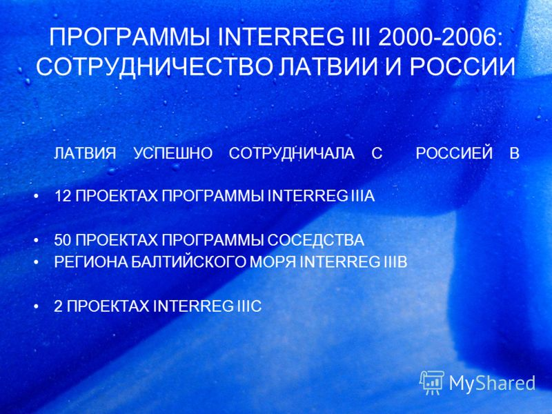 ПРОГРАММЫ INTERREG III 2000-2006: СОТРУДНИЧЕСТВО ЛАТВИИ И РОССИИ ЛАТВИЯ УСПЕШНО СОТРУДНИЧАЛА С РОССИЕЙ В 12 ПРОЕКТАХ ПРОГРАММЫ INTERREG IIIA 50 ПРОЕКТАХ ПРОГРАММЫ СОСЕДСТВА РЕГИОНА БАЛТИЙСКОГО МОРЯ INTERREG IIIB 2 ПРОЕКТАХ INTERREG IIIC