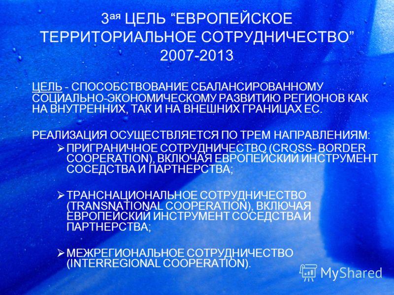 3 ая ЦЕЛЬ EВРОПЕЙСКОЕ ТЕРРИТОРИАЛЬНОЕ СОТРУДНИЧЕСТВО 2007-2013 ЦЕЛЬ - СПОСОБСТВОВАНИЕ CБАЛАНСИРОВАННОМУ СОЦИАЛЬНО-ЭКОНОМИЧЕСКОМУ РАЗВИТИЮ РЕГИОНОВ КАК НА ВНУТРЕННИХ, ТАК И НА ВНЕШНИХ ГРАНИЦАХ ЕС. РЕАЛИЗАЦИЯ ОСУЩЕСТВЛЯЕТСЯ ПО ТРЕМ НАПРАВЛЕНИЯМ: ПРИГРА