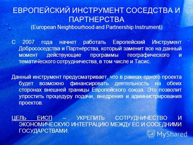 ЕВРОПЕЙСКИЙ ИНСТРУМЕНТ СОСЕДСТВА И ПАРТНЕРСТВА (European Neighbourhood and Partnership Instrument) С 2007 года начнет работать Европейский Инструмент Добрососедства и Партнёрства, который заменит все на данный момент действующие программы географичес