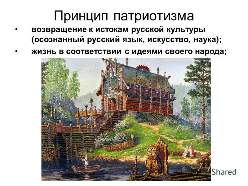 Принцип патриотизма возвращение к истокам русской культуры (осознанный русский язык, искусство, наука); жизнь в соответствии с идеями своего народа;