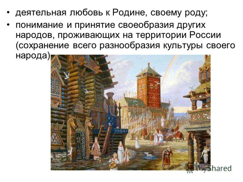 деятельная любовь к Родине, своему роду; понимание и принятие своеобразия других народов, проживающих на территории России (сохранение всего разнообразия культуры своего народа).