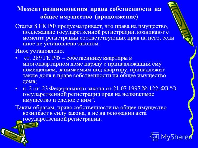 Момент возникновения права собственности на общее имущество (продолжение) Статья 8 ГК РФ предусматривает, что права на имущество, подлежащие государственной регистрации, возникают с момента регистрации соответствующих прав на него, если иное не устан