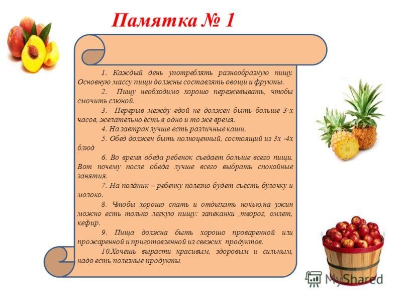 Памятка 1 1. Каждый день употреблять разнообразную пищу. Основную массу пищи должны составлять овощи и фрукты. 2. Пищу необходимо хорошо пережевывать, чтобы смочить слюной. 3. Перерыв между едой не должен быть больше 3-х часов, желательно есть в одно