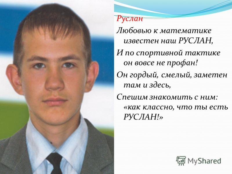 Руслан Любовью к математике известен наш РУСЛАН, И по спортивной тактике он вовсе не профан! Он гордый, смелый, заметен там и здесь, Спешим знакомить с ним: «как классно, что ты есть РУСЛАН!»