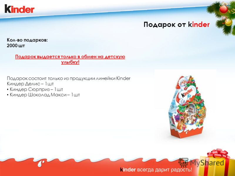 Подарок от kinder Кол-во подарков: 2000 шт Подарок выдается только в обмен на детскую улыбку! Подарок состоит только из продукции линейки Kinder Киндер Делис – 1шт Киндер Сюрприз – 1шт Киндер Шоколад Макси – 1шт