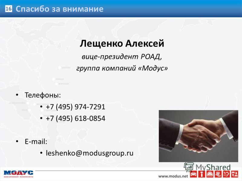 Лещенко Алексей вице-президент РОАД, группа компаний «Модус» Телефоны: +7 (495) 974-7291 +7 (495) 618-0854 E-mail: leshenko@modusgroup.ru 16 Спасибо за внимание