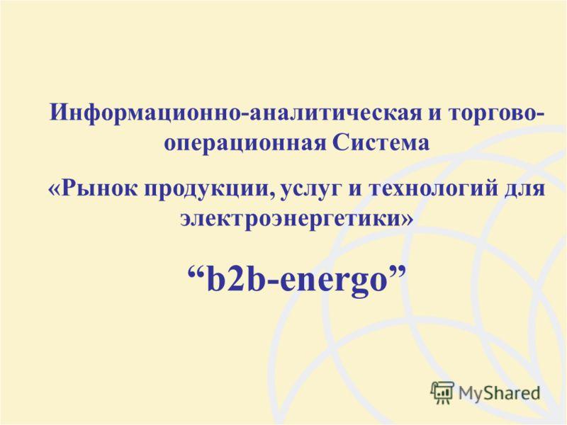 Информационно-аналитическая и торгово- операционная Система «Рынок продукции, услуг и технологий для электроэнергетики» b2b-energo
