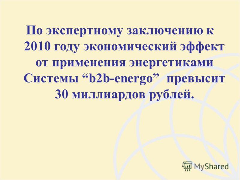 По экспертному заключению к 2010 году экономический эффект от применения энергетиками Системы b2b-energo превысит 30 миллиардов рублей.