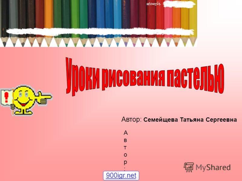 Автор:Автор: Автор: Семейщева Татьяна Сергеевна 900igr.net