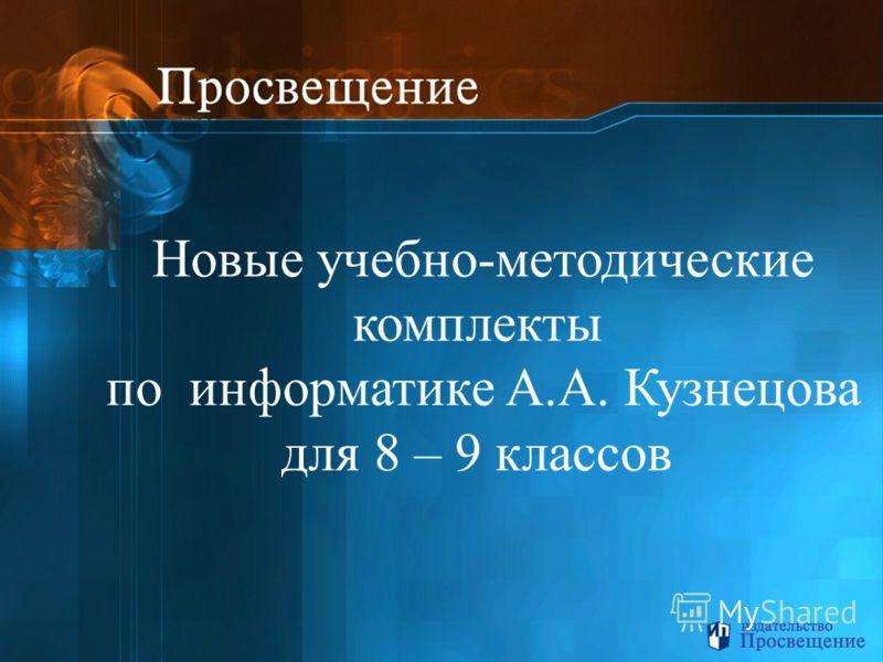 Новые учебно-методические комплекты по информатике А.А. Кузнецова для 8 – 9 классов