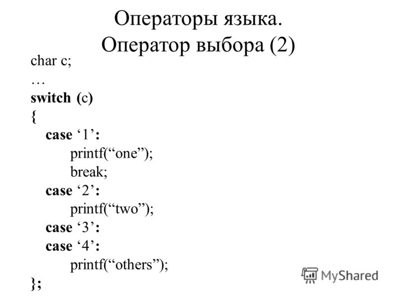 char c; … switch (c) { case 1: printf(one); break; case 2: printf(two); case 3: case 4: printf(others); }; Операторы языка. Оператор выбора (2)