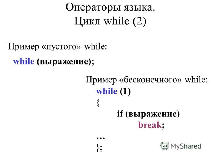 Пример «пустого» while: while (выражение); Пример «бесконечного» while: while (1) { if (выражение) break; … }; Операторы языка. Цикл while (2)