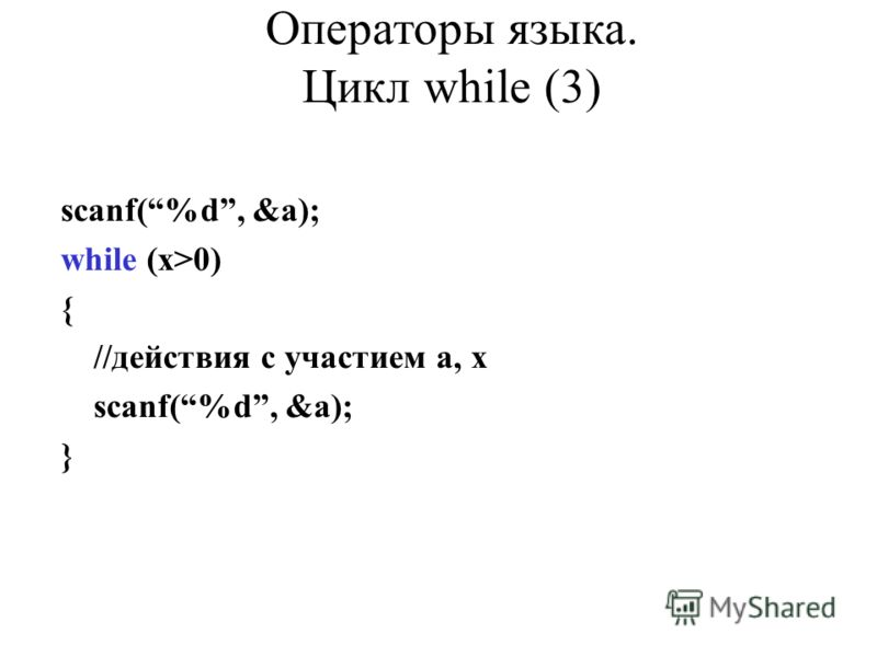 scanf(%d, &a); while (x>0) { //действия с участием a, x scanf(%d, &a); } Операторы языка. Цикл while (3)