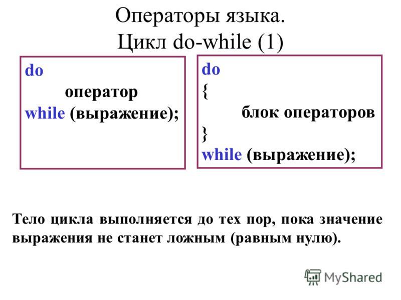 do оператор while (выражение); do { блок операторов } while (выражение); Тело цикла выполняется до тех пор, пока значение выражения не станет ложным (равным нулю). Операторы языка. Цикл do-while (1)