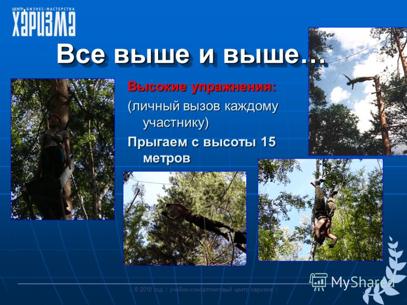 Все выше и выше… Высокие упражнения: (личный вызов каждому участнику) Прыгаем с высоты 15 метров | © 2010 год | учебно-консалтинговый центр харизма |