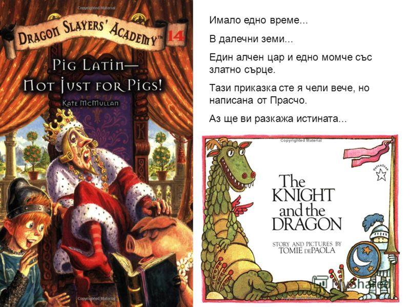 Имало едно време... В далечни земи... Един алчен цар и едно момче със златно сърце. Тази приказка сте я чели вече, но написана от Прасчо. Аз ще ви разкажа истината...