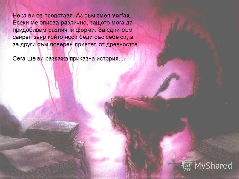 Нека ви се представя. Аз съм змея vorfax. Всеки ме описва различно, защото мога да придобивам различни форми. За едни съм свиреп звяр който носи беди със себе си, а за други съм доверен приятел от древността. Сега ще ви разкажа приказна история...