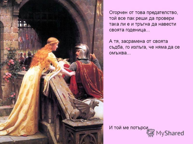 Огорчен от това предателство, той все пак реши да провери така ли е и тръгна да навести своята годеница... А тя, засрамена от своята съдба, го излъга, че няма да се омъжва... И той ме потърси...