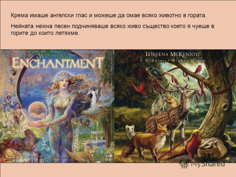 Крема имаше ангелски глас и можеше да омае всяко животно в гората. Нейната нежна песен подчиняваше всяко живо същество което я чуеше в горите до които летяхме.