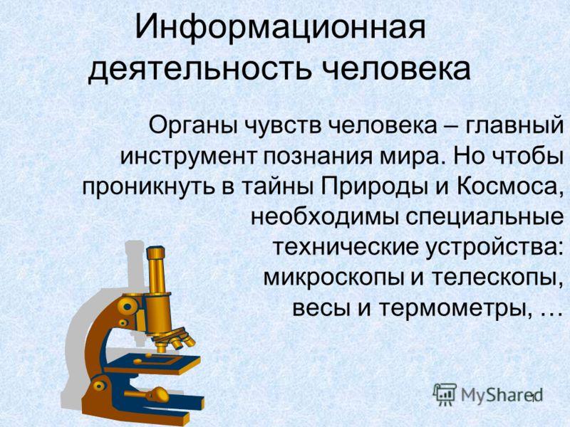 1 Информационная деятельность человека Органы чувств человека – главный инструмент познания мира. Но чтобы проникнуть в тайны Природы и Космоса, необходимы специальные технические устройства: микроскопы и телескопы, весы и термометры, …