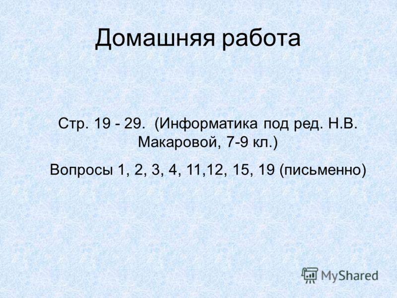Домашняя работа Стр. 19 - 29. (Информатика под ред. Н.В. Макаровой, 7-9 кл.) Вопросы 1, 2, 3, 4, 11,12, 15, 19 (письменно)