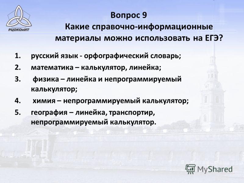 Вопрос 9 Какие справочно-информационные материалы можно использовать на ЕГЭ? 1.русский язык - орфографический словарь; 2.математика – калькулятор, линейка; 3. физика – линейка и непрограммируемый калькулятор; 4. химия – непрограммируемый калькулятор;