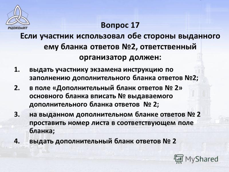 Вопрос 17 Если участник использовал обе стороны выданного ему бланка ответов 2, ответственный организатор должен: 1.выдать участнику экзамена инструкцию по заполнению дополнительного бланка ответов 2; 2.в поле «Дополнительный бланк ответов 2» основно