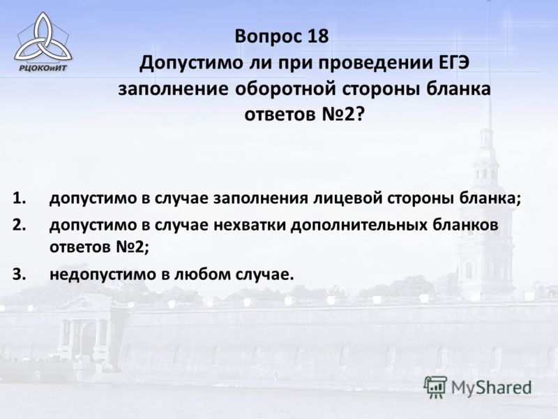 Вопрос 18 Допустимо ли при проведении ЕГЭ заполнение оборотной стороны бланка ответов 2? 1.допустимо в случае заполнения лицевой стороны бланка; 2.допустимо в случае нехватки дополнительных бланков ответов 2; 3.недопустимо в любом случае.