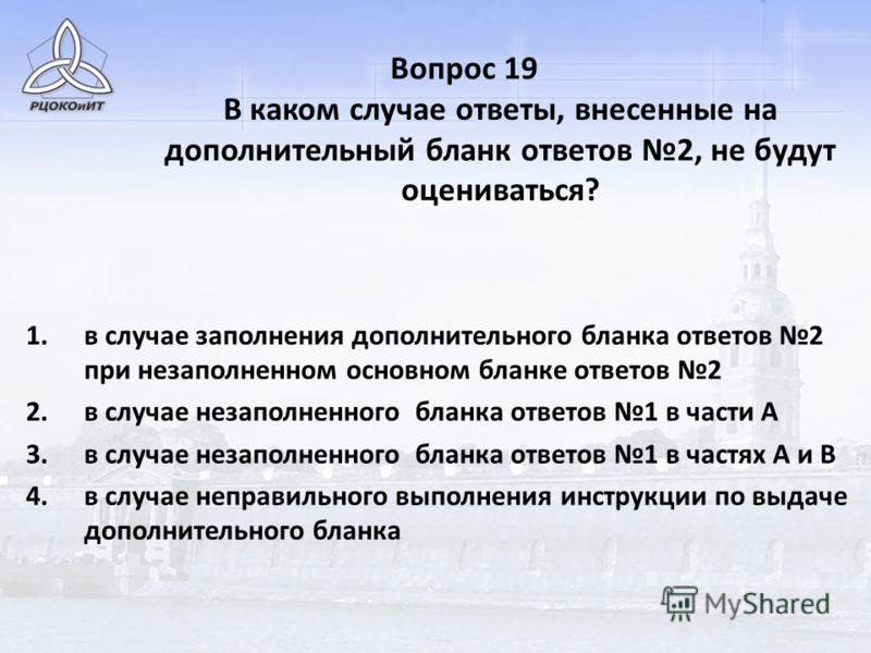 Вопрос 19 В каком случае ответы, внесенные на дополнительный бланк ответов 2, не будут оцениваться? 1.в случае заполнения дополнительного бланка ответов 2 при незаполненном основном бланке ответов 2 2.в случае незаполненного бланка ответов 1 в части