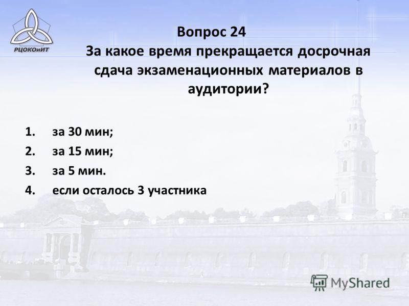 Вопрос 24 За какое время прекращается досрочная сдача экзаменационных материалов в аудитории? 1.за 30 мин; 2.за 15 мин; 3.за 5 мин. 4.если осталось 3 участника