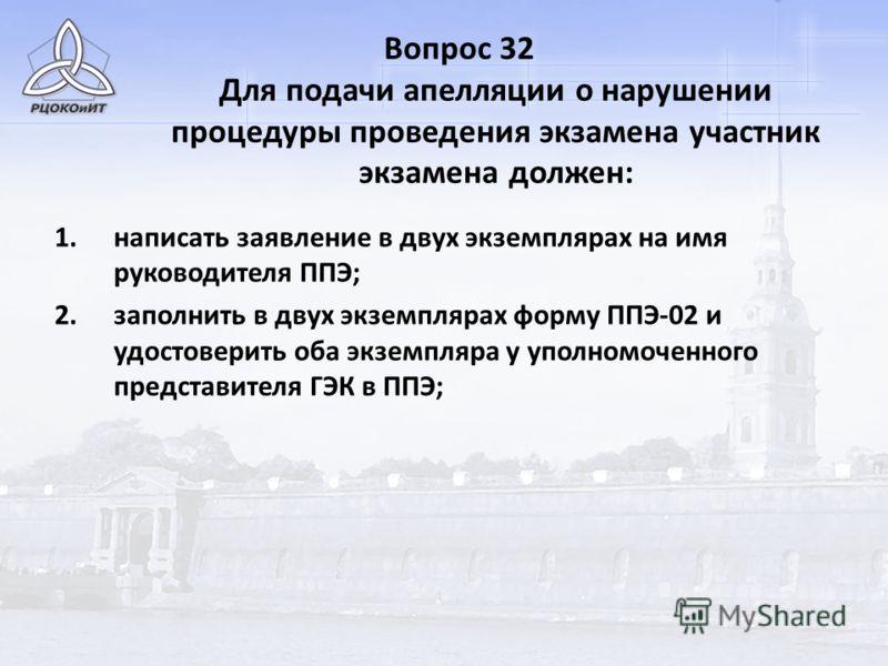 Вопрос 32 Для подачи апелляции о нарушении процедуры проведения экзамена участник экзамена должен: 1.написать заявление в двух экземплярах на имя руководителя ППЭ; 2.заполнить в двух экземплярах форму ППЭ-02 и удостоверить оба экземпляра у уполномоче