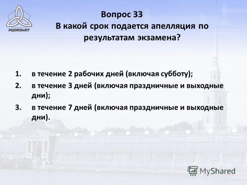 Вопрос 33 В какой срок подается апелляция по результатам экзамена? 1.в течение 2 рабочих дней (включая субботу); 2.в течение 3 дней (включая праздничные и выходные дни); 3.в течение 7 дней (включая праздничные и выходные дни).