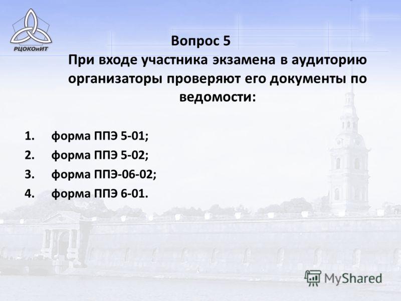 Вопрос 5 При входе участника экзамена в аудиторию организаторы проверяют его документы по ведомости: 1.форма ППЭ 5-01; 2.форма ППЭ 5-02; 3.форма ППЭ-06-02; 4.форма ППЭ 6-01.