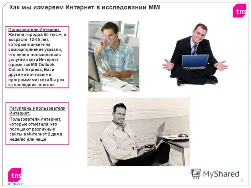 2 © TNS 2011 Как мы измеряем Интернет в исследовании MMI Пользователи Интернет: Жители городов 50 тыс.+, в возрасте 12-65 лет, которые в анкете на самозаполнение указали, что лично пользовались услугами сети Интернет (кроме как MS Outlook, Outlook Ex