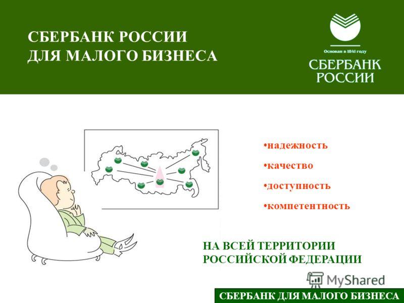 надежность качество доступность компетентность НА ВСЕЙ ТЕРРИТОРИИ РОССИЙСКОЙ ФЕДЕРАЦИИ СБЕРБАНК ДЛЯ МАЛОГО БИЗНЕСА СБЕРБАНК РОССИИ ДЛЯ МАЛОГО БИЗНЕСА