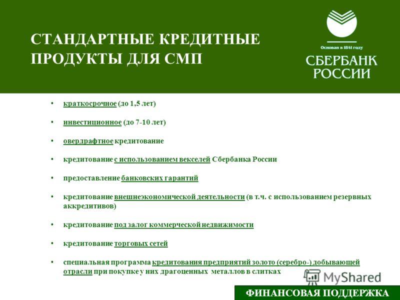 СТАНДАРТНЫЕ КРЕДИТНЫЕ ПРОДУКТЫ ДЛЯ СМП краткосрочное (до 1,5 лет) инвестиционное (до 7-10 лет) овердрафтное кредитование кредитование с использованием векселей Сбербанка России предоставление банковских гарантий кредитование внешнеэкономической деяте
