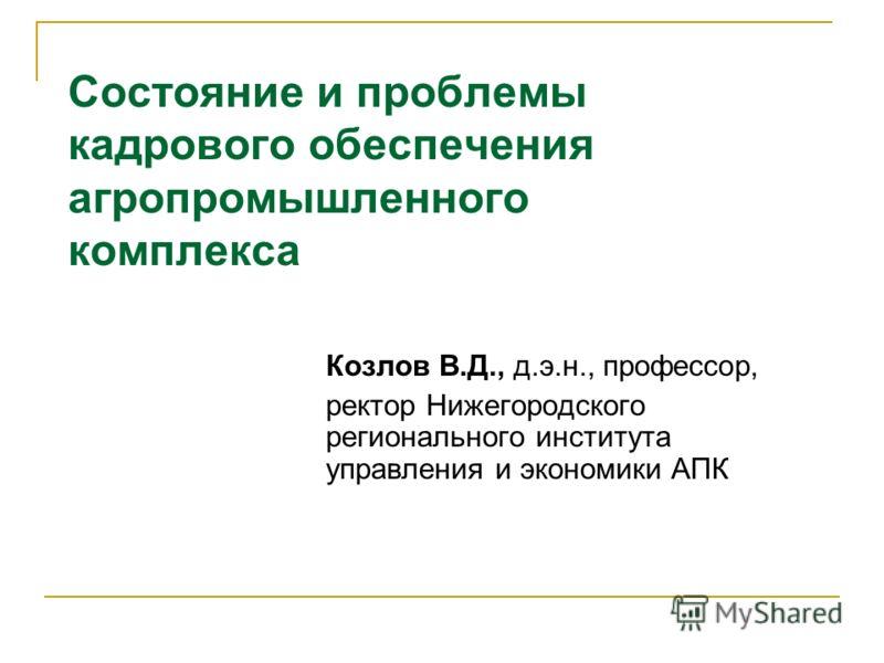 1 Козлов В.Д., д.э.н., профессор, ректор Нижегородского регионального института управления и экономики АПК Состояние и проблемы кадрового обеспечения агропромышленного комплекса